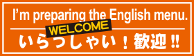 I'm preparing the English menu. WELCOME いらっしゃい!歓迎!!
